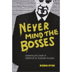 Never Mind the Bosses: Hastening the Death of Deference for Business Success