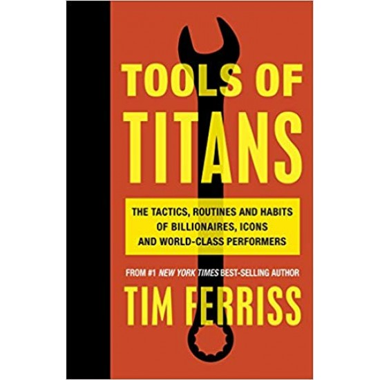 Tools of Titans: The Tactics, Routines and Habits of Billionaires, Icons and World-Class Performers